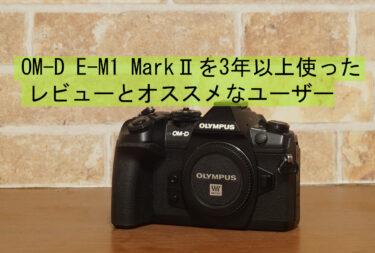 OM-D E-M1 MarkⅡを3年以上使ったレビューとオススメなユーザー